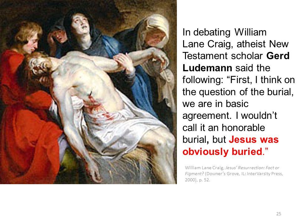 William Lane Craig, Jesus' Resurrection: Fact or Figment? (Downer's Grove, IL: InterVarsity Press, 2000), p. 52. 25 In debating William Lane Craig, at