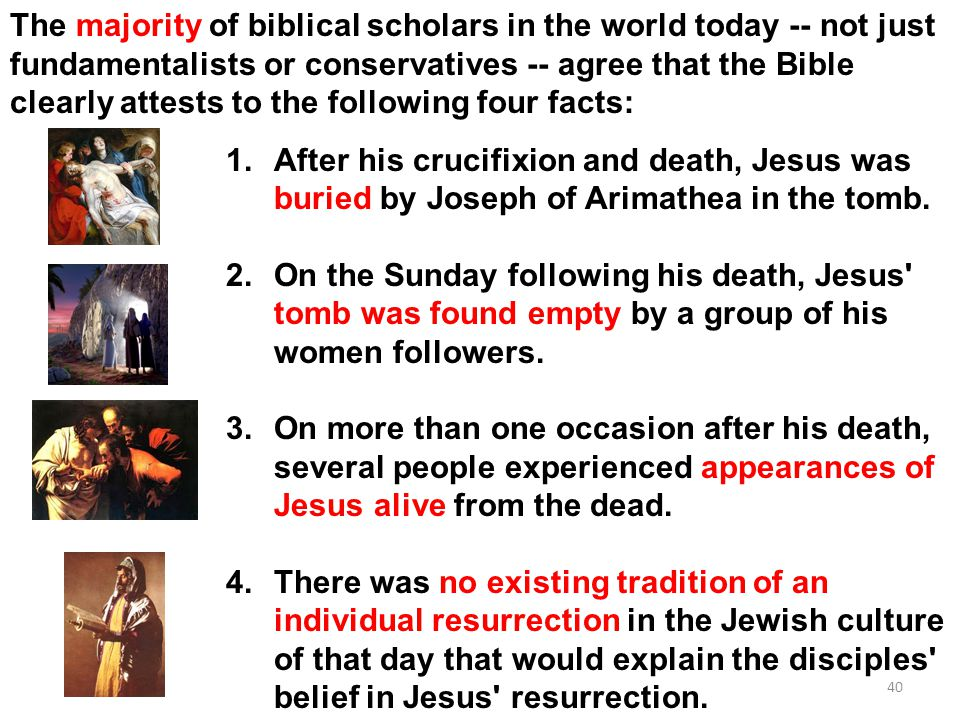 40 The majority of biblical scholars in the world today -- not just fundamentalists or conservatives -- agree that the Bible clearly attests to the following four facts: 1.After his crucifixion and death, Jesus was buried by Joseph of Arimathea in the tomb.