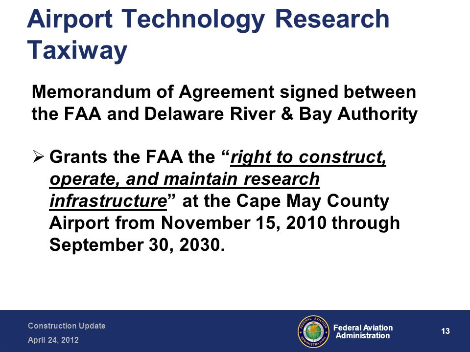 13 Federal Aviation Administration Construction Update April 24, 2012 Airport Technology Research Taxiway Memorandum of Agreement signed between the FAA and Delaware River & Bay Authority  Grants the FAA the right to construct, operate, and maintain research infrastructure at the Cape May County Airport from November 15, 2010 through September 30, 2030.