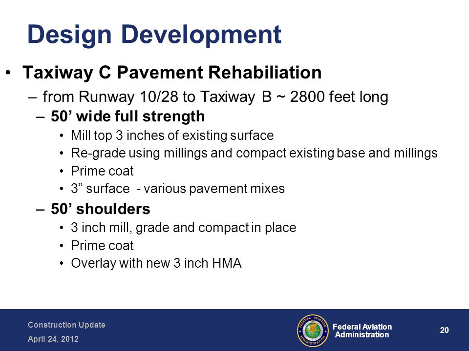 20 Federal Aviation Administration Construction Update April 24, 2012 Design Development Taxiway C Pavement Rehabiliation –from Runway 10/28 to Taxiwa