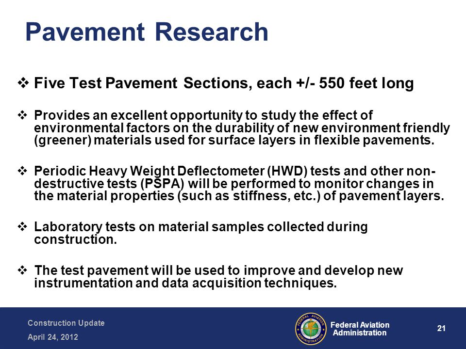 21 Federal Aviation Administration Construction Update April 24, 2012 Pavement Research  Five Test Pavement Sections, each +/- 550 feet long  Provides an excellent opportunity to study the effect of environmental factors on the durability of new environment friendly (greener) materials used for surface layers in flexible pavements.