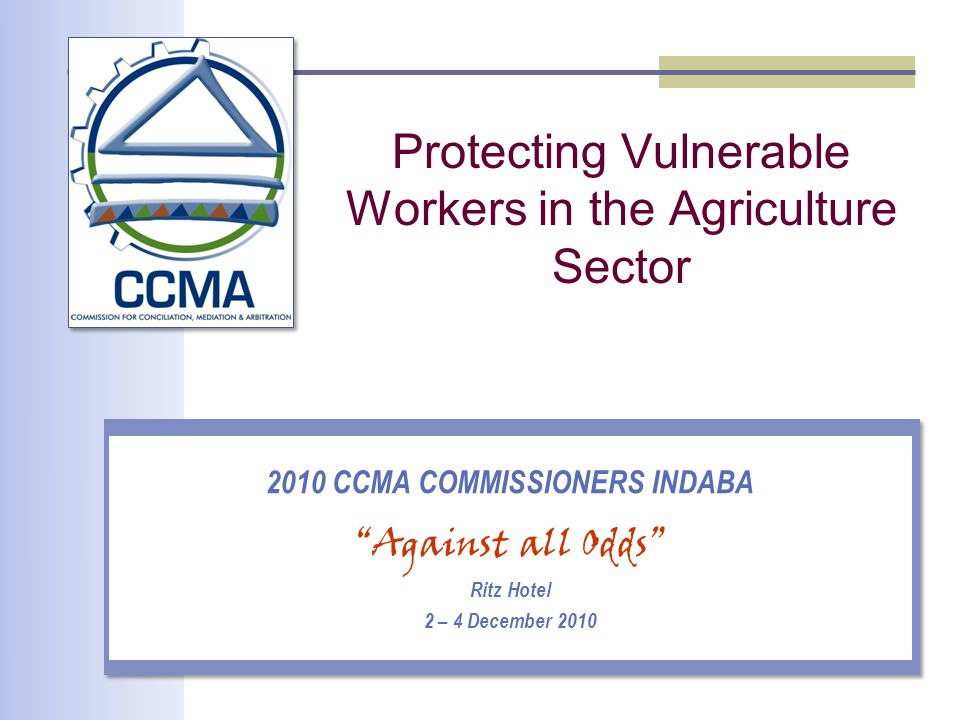 Protecting Vulnerable Workers in the Agriculture Sector 2010 CCMA COMMISSIONERS INDABA Against all Odds Ritz Hotel 2 – 4 December 2010
