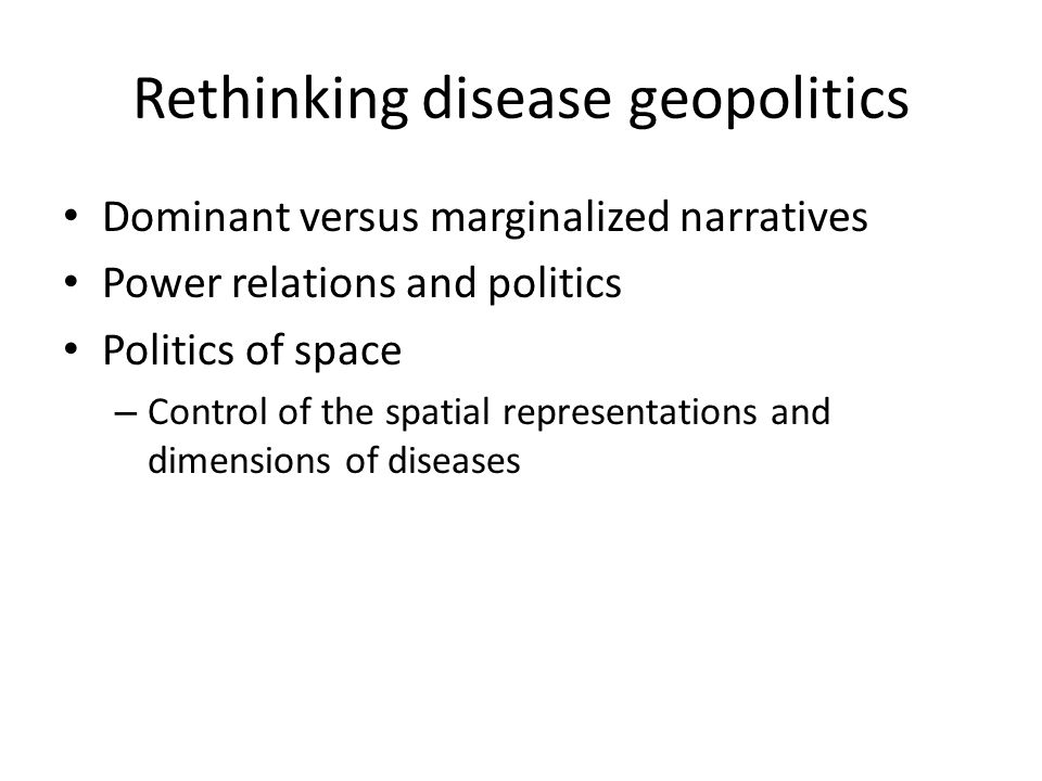 Rethinking disease geopolitics Dominant versus marginalized narratives Power relations and politics Politics of space – Control of the spatial representations and dimensions of diseases