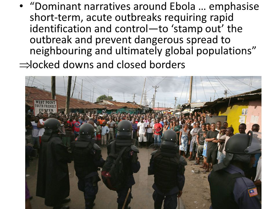 Dominant narratives around Ebola … emphasise short-term, acute outbreaks requiring rapid identification and control—to 'stamp out' the outbreak and prevent dangerous spread to neighbouring and ultimately global populations  locked downs and closed borders