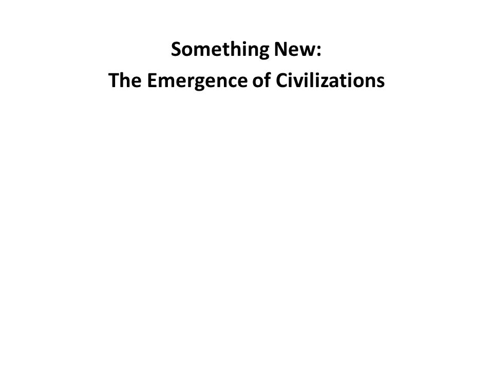 Something New: The Emergence of Civilizations