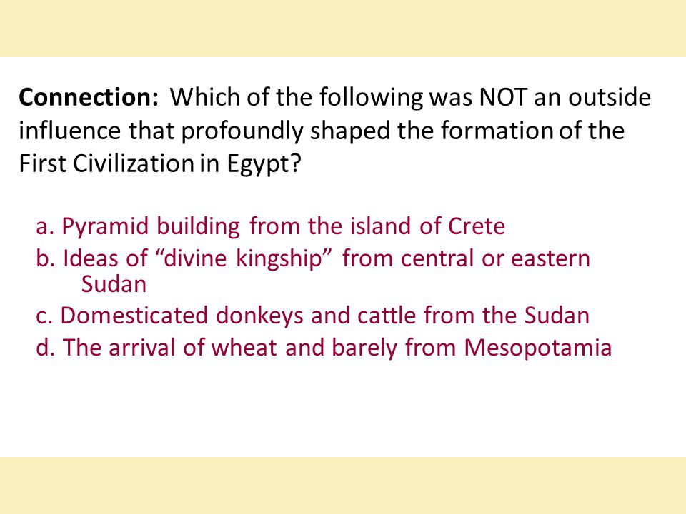 Connection: Which of the following was NOT an outside influence that profoundly shaped the formation of the First Civilization in Egypt.