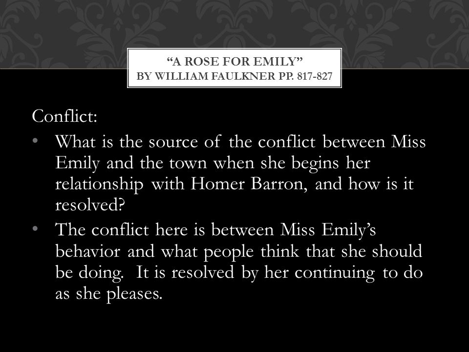 Conflict: What is the source of the conflict between Miss Emily and the town when she begins her relationship with Homer Barron, and how is it resolved.