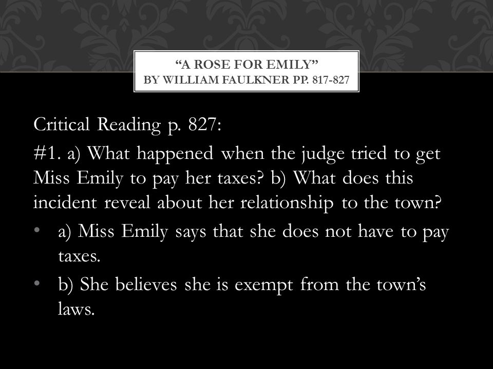 Critical Reading p. 827: #1. a) What happened when the judge tried to get Miss Emily to pay her taxes? b) What does this incident reveal about her rel