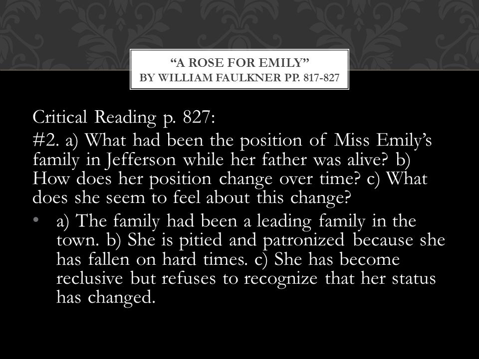 Critical Reading p. 827: #2. a) What had been the position of Miss Emily's family in Jefferson while her father was alive? b) How does her position ch