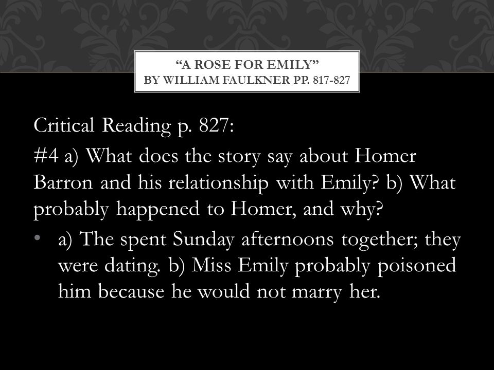 Critical Reading p. 827: #4 a) What does the story say about Homer Barron and his relationship with Emily? b) What probably happened to Homer, and why