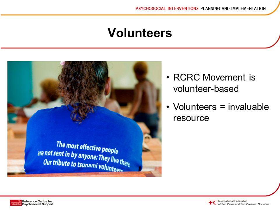 PSYCHOSOCIAL INTERVENTIONS PLANNING AND IMPLEMENTATION Volunteers RCRC Movement is volunteer-based Volunteers = invaluable resource