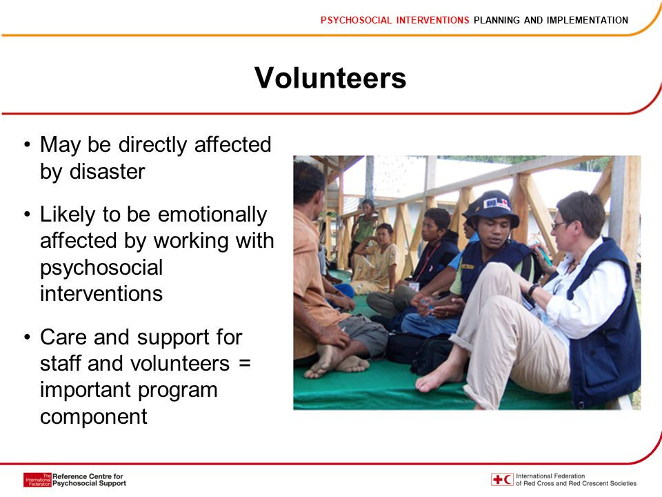 PSYCHOSOCIAL INTERVENTIONS PLANNING AND IMPLEMENTATION Volunteers May be directly affected by disaster Likely to be emotionally affected by working with psychosocial interventions Care and support for staff and volunteers = important program component