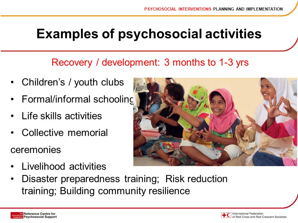 PSYCHOSOCIAL INTERVENTIONS PLANNING AND IMPLEMENTATION Examples of psychosocial activities Recovery / development: 3 months to 1-3 yrs Children's / youth clubs Formal/informal schooling Life skills activities Collective memorial ceremonies Livelihood activities Disaster preparedness training; Risk reduction training; Building community resilience