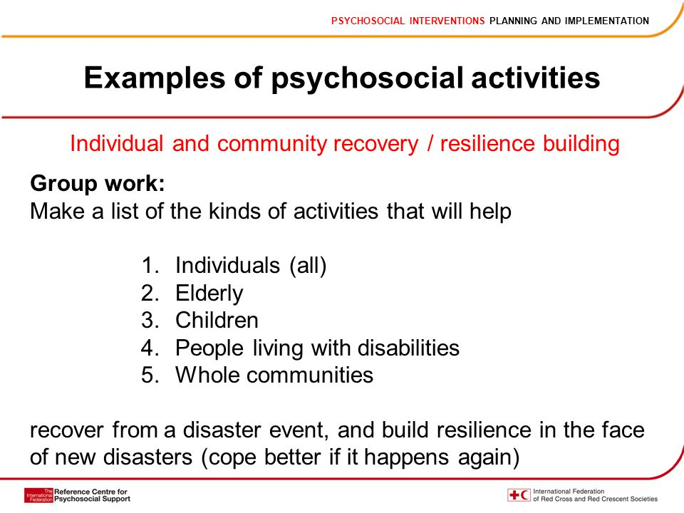 PSYCHOSOCIAL INTERVENTIONS PLANNING AND IMPLEMENTATION Examples of psychosocial activities Individual and community recovery / resilience building Group work: Make a list of the kinds of activities that will help 1.Individuals (all) 2.Elderly 3.Children 4.People living with disabilities 5.Whole communities recover from a disaster event, and build resilience in the face of new disasters (cope better if it happens again)