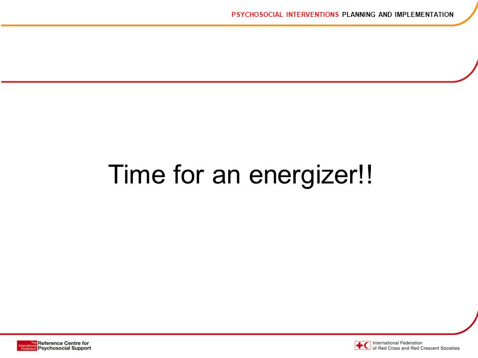 PSYCHOSOCIAL INTERVENTIONS PLANNING AND IMPLEMENTATION Time for an energizer!!
