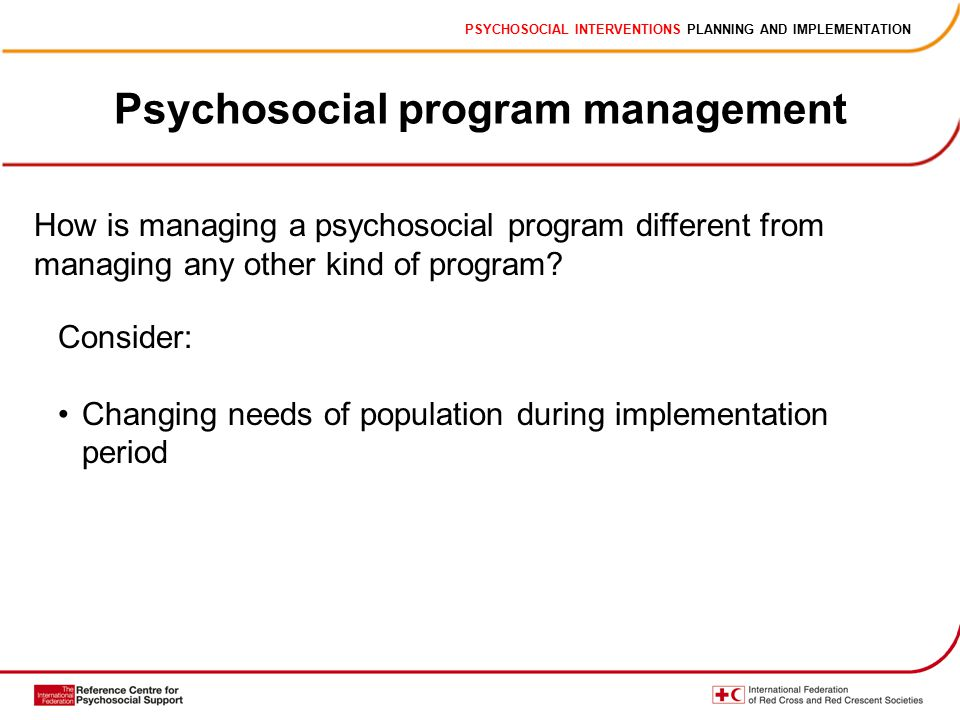 PSYCHOSOCIAL INTERVENTIONS PLANNING AND IMPLEMENTATION Psychosocial program management How is managing a psychosocial program different from managing any other kind of program.