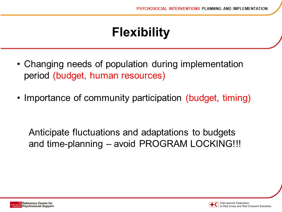 PSYCHOSOCIAL INTERVENTIONS PLANNING AND IMPLEMENTATION Flexibility Changing needs of population during implementation period (budget, human resources) Importance of community participation (budget, timing) Anticipate fluctuations and adaptations to budgets and time-planning – avoid PROGRAM LOCKING!!!