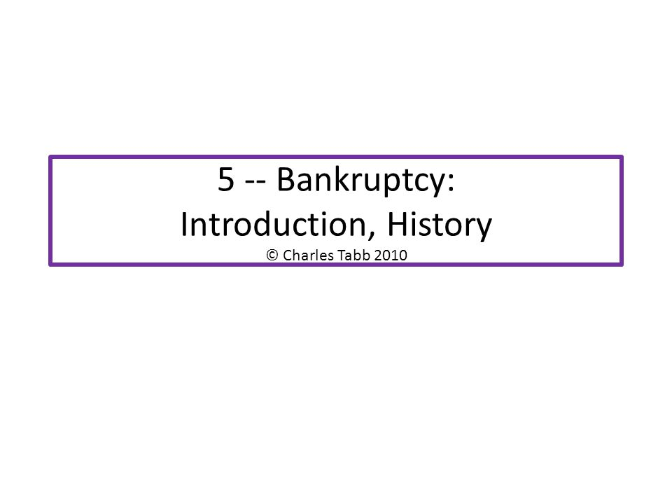 5 -- Bankruptcy: Introduction, History © Charles Tabb 2010