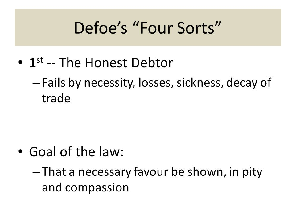 Defoe's Four Sorts 1 st -- The Honest Debtor – Fails by necessity, losses, sickness, decay of trade Goal of the law: – That a necessary favour be shown, in pity and compassion