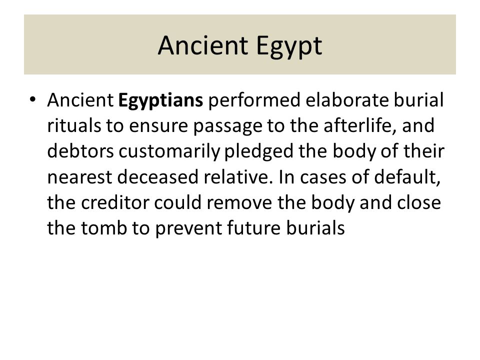 Ancient Egypt Ancient Egyptians performed elaborate burial rituals to ensure passage to the afterlife, and debtors customarily pledged the body of their nearest deceased relative.