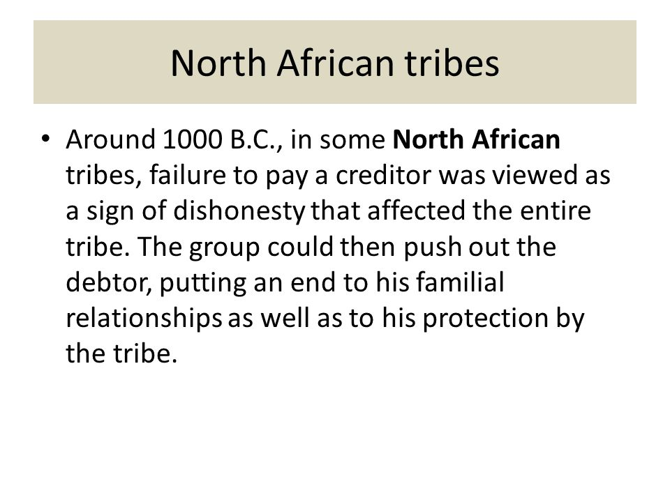 North African tribes Around 1000 B.C., in some North African tribes, failure to pay a creditor was viewed as a sign of dishonesty that affected the entire tribe.