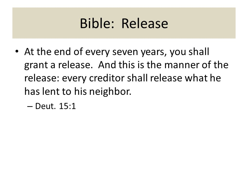 Bible: Release At the end of every seven years, you shall grant a release.
