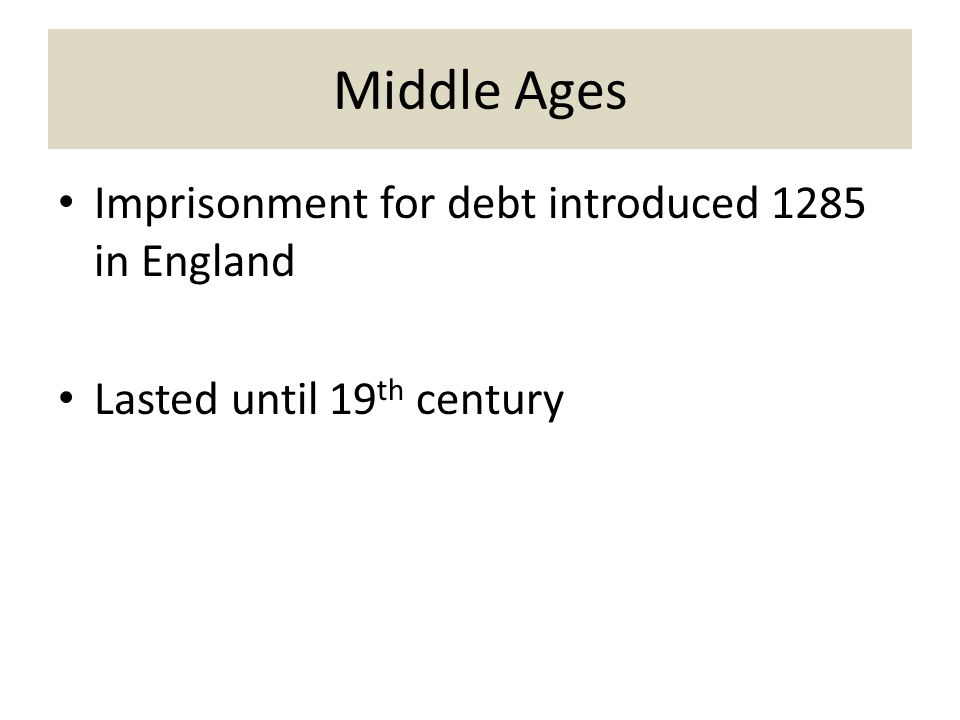 Middle Ages Imprisonment for debt introduced 1285 in England Lasted until 19 th century