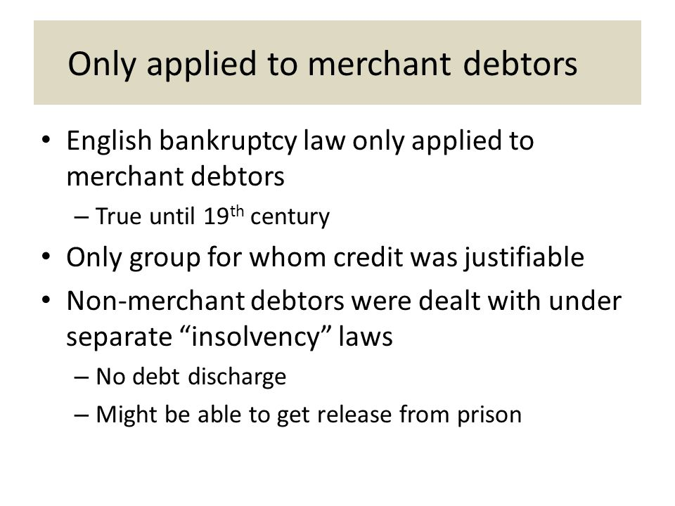 Only applied to merchant debtors English bankruptcy law only applied to merchant debtors – True until 19 th century Only group for whom credit was justifiable Non-merchant debtors were dealt with under separate insolvency laws – No debt discharge – Might be able to get release from prison
