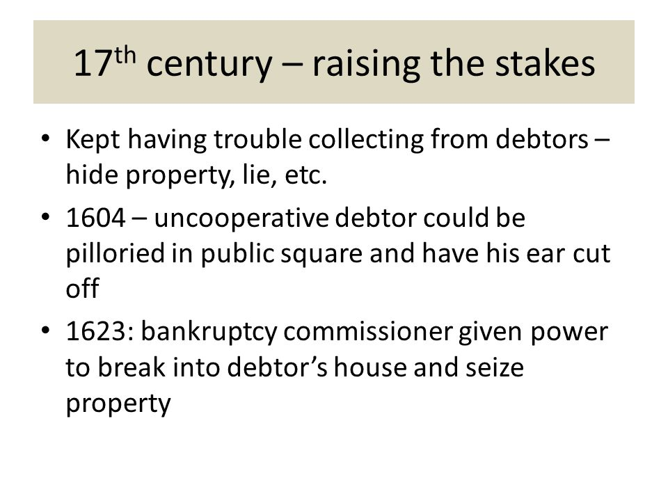 17 th century – raising the stakes Kept having trouble collecting from debtors – hide property, lie, etc.