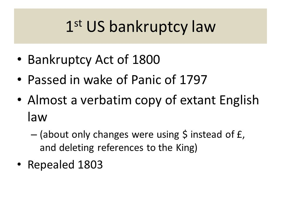 1 st US bankruptcy law Bankruptcy Act of 1800 Passed in wake of Panic of 1797 Almost a verbatim copy of extant English law – (about only changes were using $ instead of £, and deleting references to the King) Repealed 1803