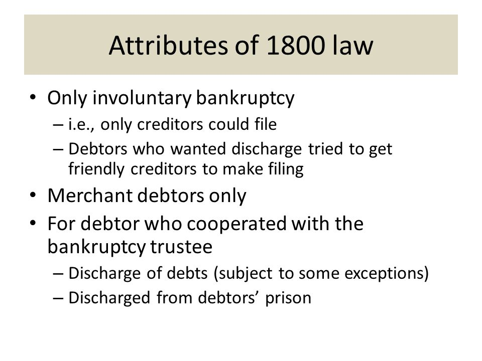 Attributes of 1800 law Only involuntary bankruptcy – i.e., only creditors could file – Debtors who wanted discharge tried to get friendly creditors to make filing Merchant debtors only For debtor who cooperated with the bankruptcy trustee – Discharge of debts (subject to some exceptions) – Discharged from debtors' prison