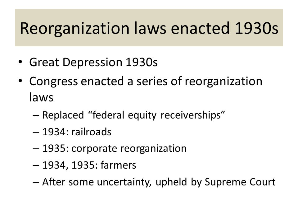 Reorganization laws enacted 1930s Great Depression 1930s Congress enacted a series of reorganization laws – Replaced federal equity receiverships – 1934: railroads – 1935: corporate reorganization – 1934, 1935: farmers – After some uncertainty, upheld by Supreme Court