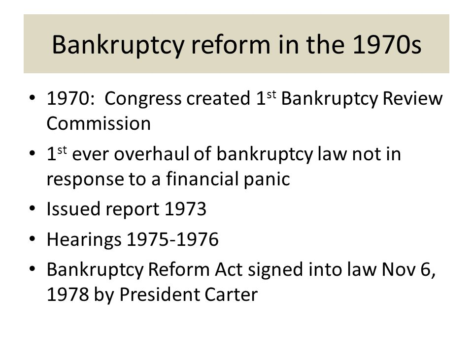 Bankruptcy reform in the 1970s 1970: Congress created 1 st Bankruptcy Review Commission 1 st ever overhaul of bankruptcy law not in response to a financial panic Issued report 1973 Hearings 1975-1976 Bankruptcy Reform Act signed into law Nov 6, 1978 by President Carter
