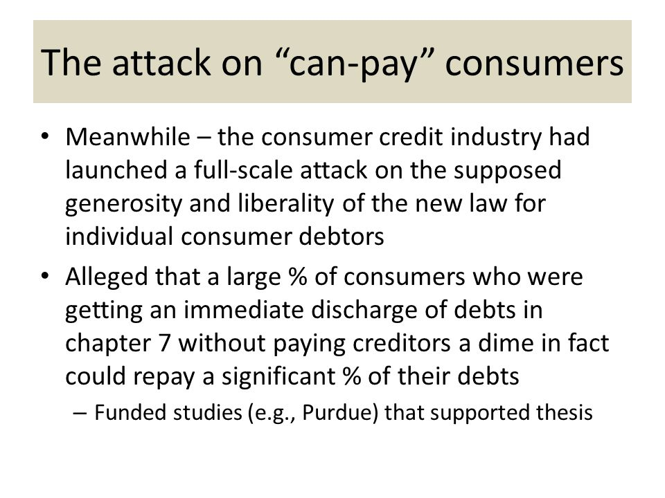 The attack on can-pay consumers Meanwhile – the consumer credit industry had launched a full-scale attack on the supposed generosity and liberality of the new law for individual consumer debtors Alleged that a large % of consumers who were getting an immediate discharge of debts in chapter 7 without paying creditors a dime in fact could repay a significant % of their debts – Funded studies (e.g., Purdue) that supported thesis