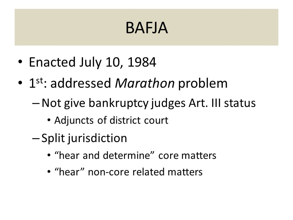BAFJA Enacted July 10, 1984 1 st : addressed Marathon problem – Not give bankruptcy judges Art.