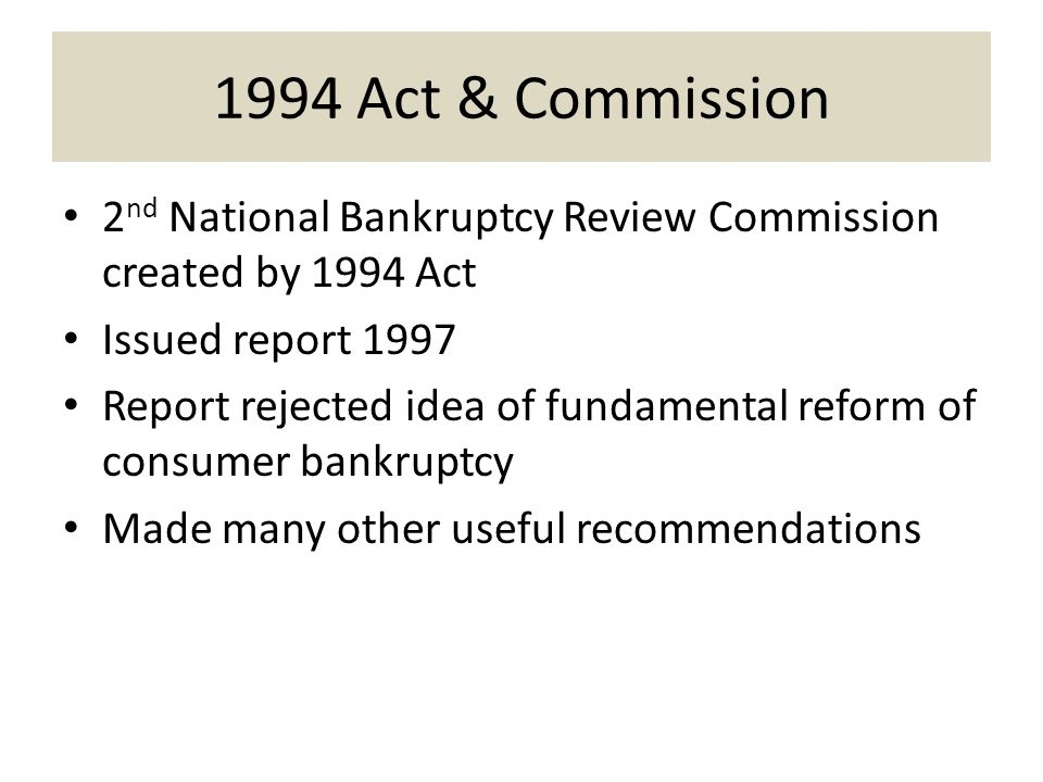 1994 Act & Commission 2 nd National Bankruptcy Review Commission created by 1994 Act Issued report 1997 Report rejected idea of fundamental reform of consumer bankruptcy Made many other useful recommendations