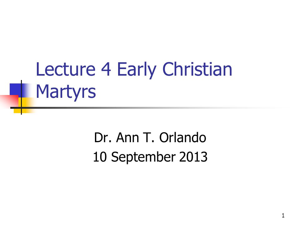 Lecture 4 Early Christian Martyrs Dr. Ann T. Orlando 10 September 2013 1