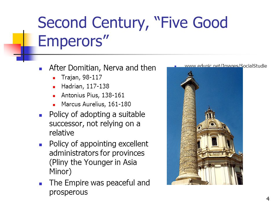 Second Century, Five Good Emperors After Domitian, Nerva and then Trajan, 98-117 Hadrian, 117-138 Antonius Pius, 138-161 Marcus Aurelius, 161-180 Policy of adopting a suitable successor, not relying on a relative Policy of appointing excellent administrators for provinces (Pliny the Younger in Asia Minor) The Empire was peaceful and prosperous www.edupic.net/Images/SocialStudie s/trajan s_column01.jpg 4