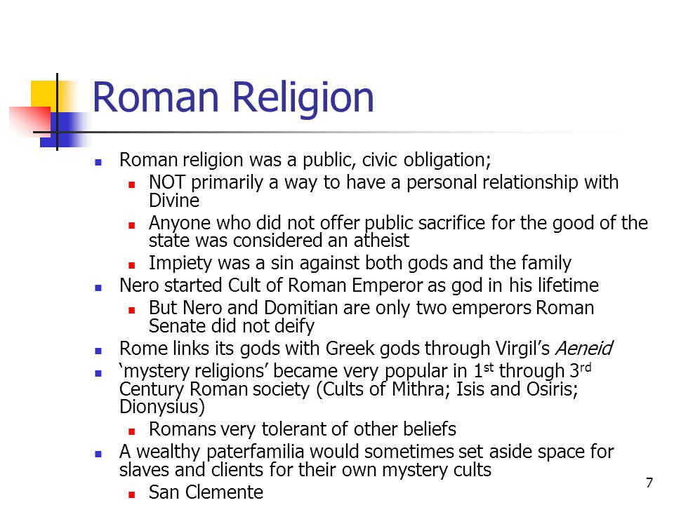 Roman Religion Roman religion was a public, civic obligation; NOT primarily a way to have a personal relationship with Divine Anyone who did not offer public sacrifice for the good of the state was considered an atheist Impiety was a sin against both gods and the family Nero started Cult of Roman Emperor as god in his lifetime But Nero and Domitian are only two emperors Roman Senate did not deify Rome links its gods with Greek gods through Virgil's Aeneid 'mystery religions' became very popular in 1 st through 3 rd Century Roman society (Cults of Mithra; Isis and Osiris; Dionysius) Romans very tolerant of other beliefs A wealthy paterfamilia would sometimes set aside space for slaves and clients for their own mystery cults San Clemente 7