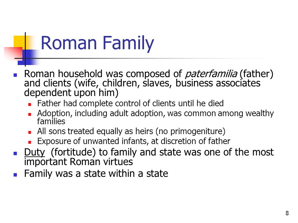 Roman Family Roman household was composed of paterfamilia (father) and clients (wife, children, slaves, business associates dependent upon him) Father had complete control of clients until he died Adoption, including adult adoption, was common among wealthy families All sons treated equally as heirs (no primogeniture) Exposure of unwanted infants, at discretion of father Duty (fortitude) to family and state was one of the most important Roman virtues Family was a state within a state 8