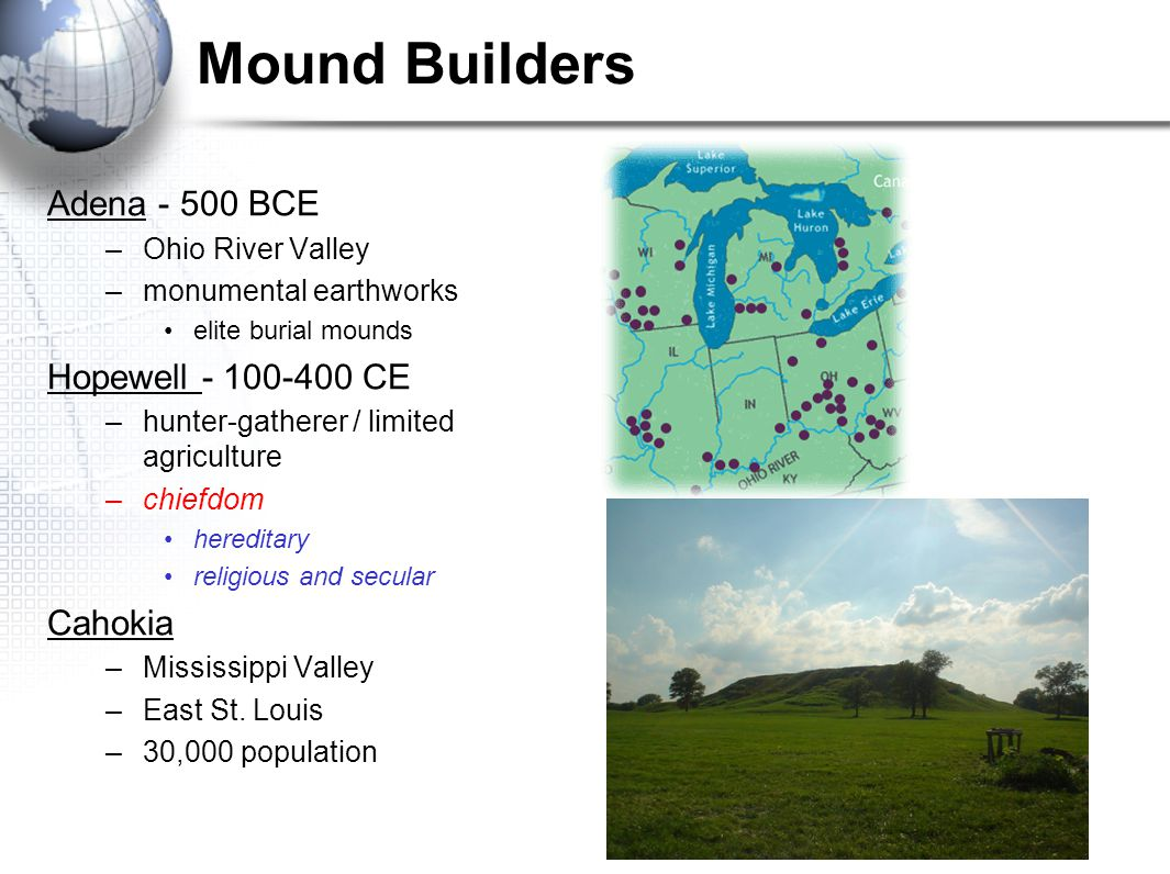 Mound Builders Adena - 500 BCE –Ohio River Valley –monumental earthworks elite burial mounds Hopewell - 100-400 CE –hunter-gatherer / limited agricult
