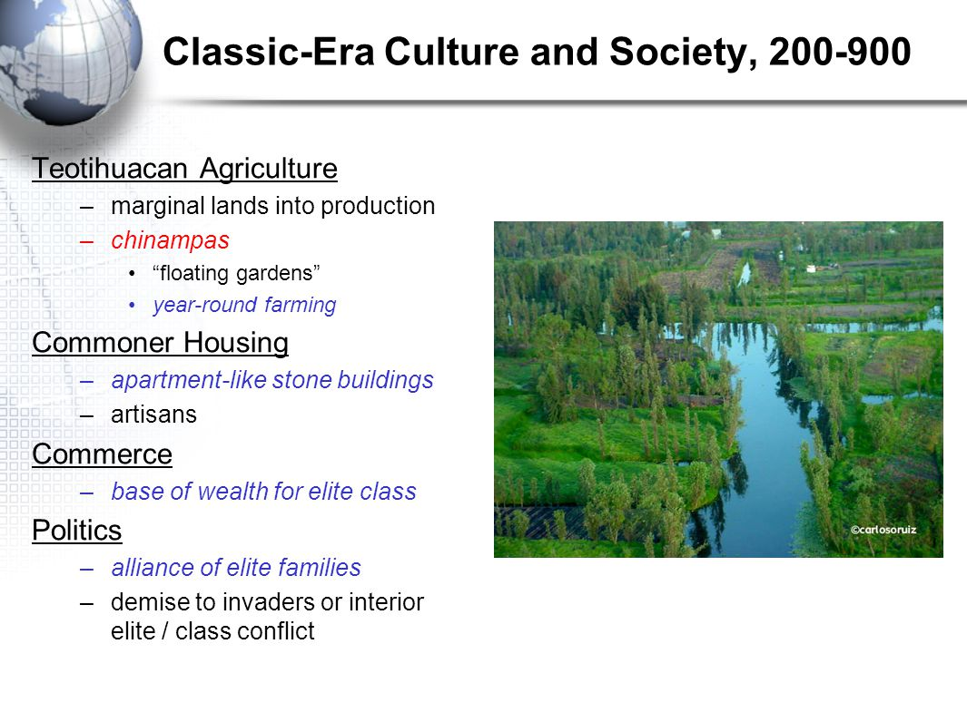 "Classic-Era Culture and Society, 200-900 Teotihuacan Agriculture –marginal lands into production –chinampas ""floating gardens"" year-round farming Comm"