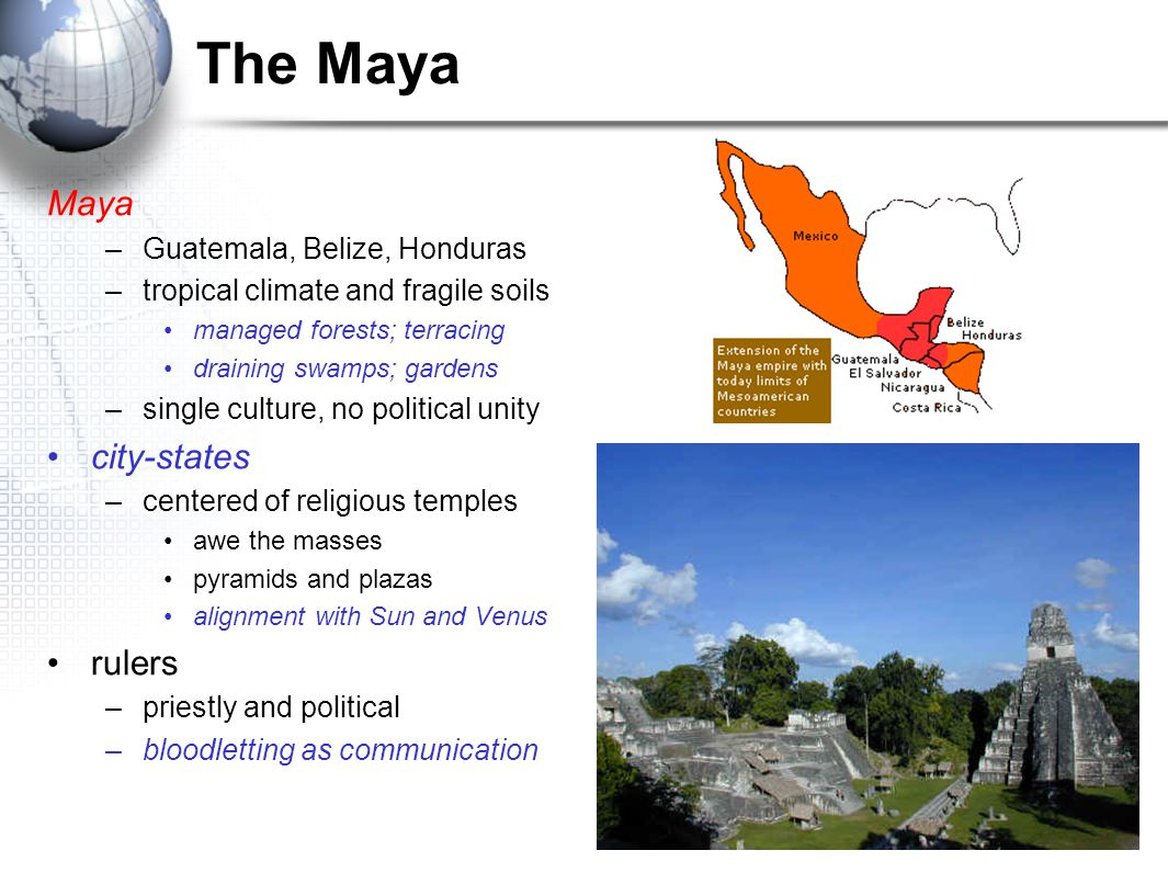 The Maya Maya –Guatemala, Belize, Honduras –tropical climate and fragile soils managed forests; terracing draining swamps; gardens –single culture, no