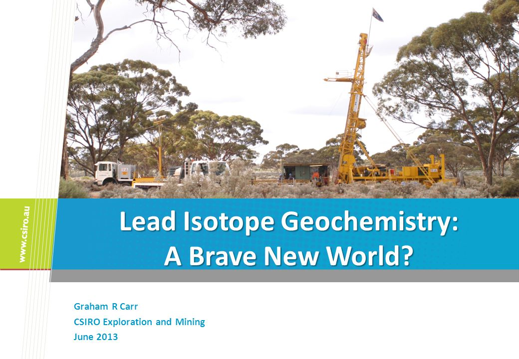 Lead Isotope Geochemistry: A Brave New World Graham R Carr CSIRO Exploration and Mining June 2013