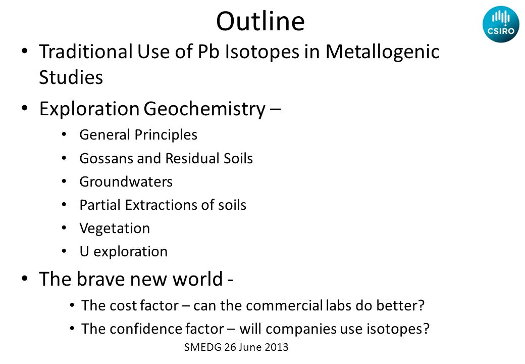 Outline Traditional Use of Pb Isotopes in Metallogenic Studies Exploration Geochemistry – General Principles Gossans and Residual Soils Groundwaters Partial Extractions of soils Vegetation U exploration The brave new world - The cost factor – can the commercial labs do better.