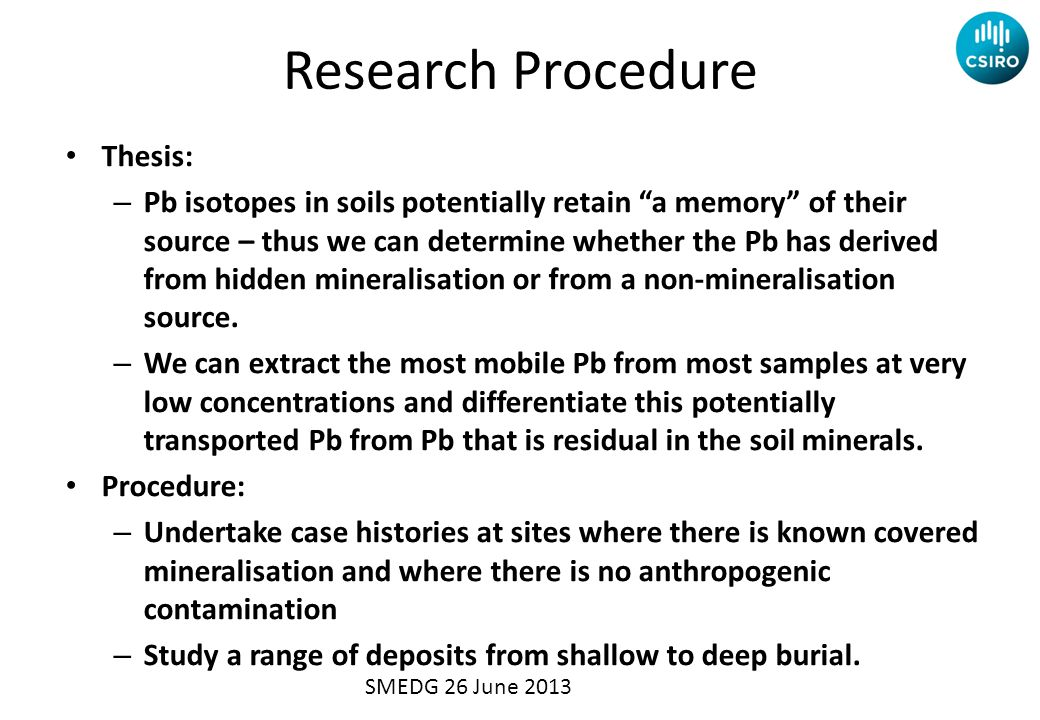 Research Procedure Thesis: – Pb isotopes in soils potentially retain a memory of their source – thus we can determine whether the Pb has derived from hidden mineralisation or from a non-mineralisation source.
