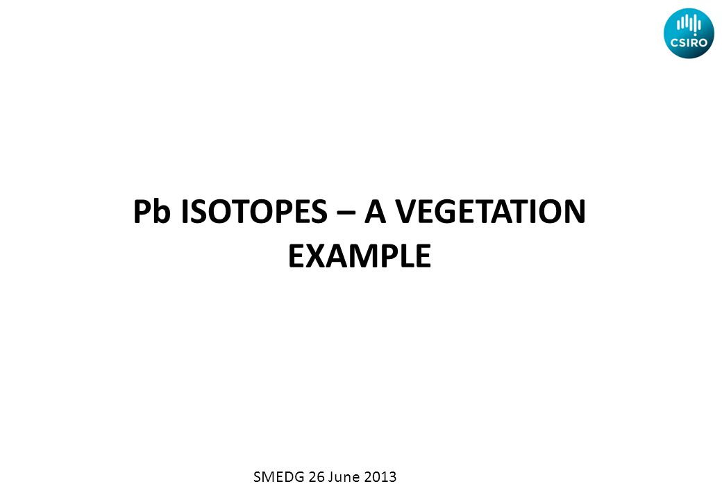 Pb ISOTOPES – A VEGETATION EXAMPLE SMEDG 26 June 2013