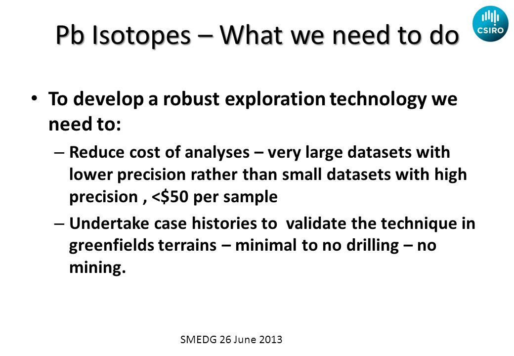 Pb Isotopes – What we need to do To develop a robust exploration technology we need to: – Reduce cost of analyses – very large datasets with lower pre