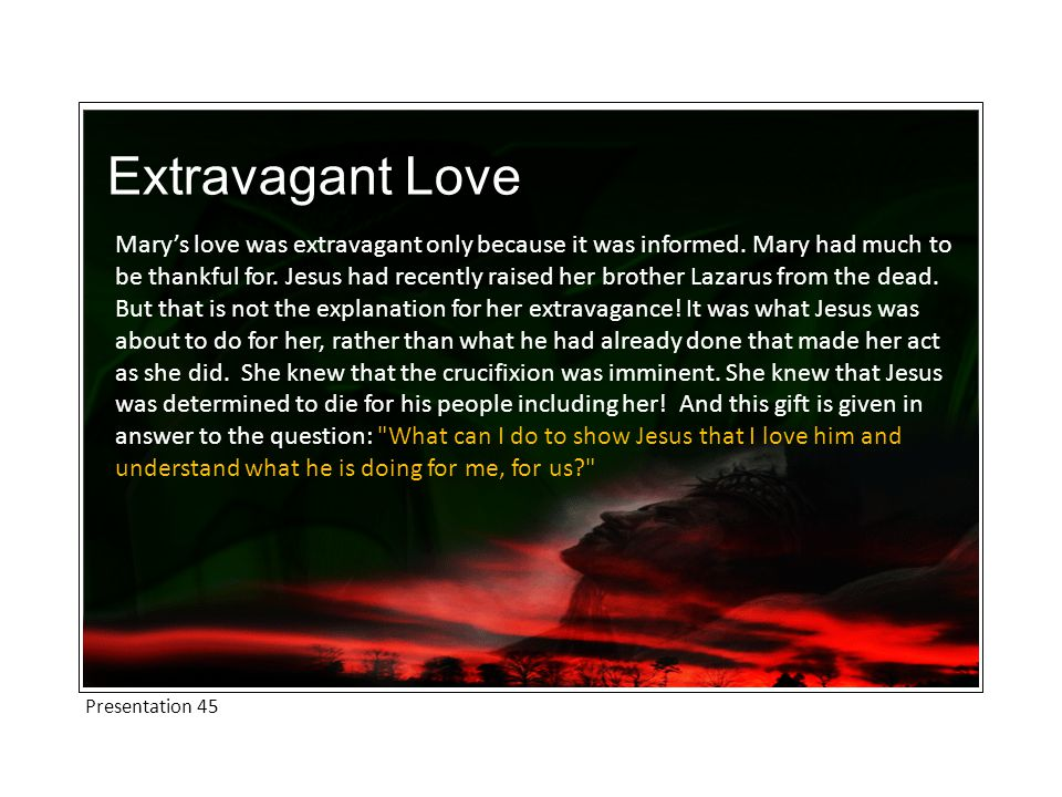Extravagant Love Mary's love was extravagant only because it was informed.