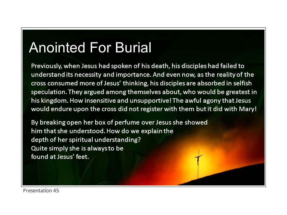 Anointed For Burial Previously, when Jesus had spoken of his death, his disciples had failed to understand its necessity and importance.